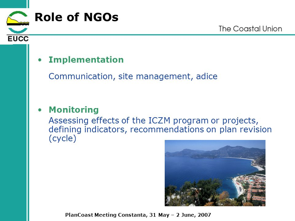 PlanCoast Meeting Constanta, 31 May – 2 June, 2007 Role of NGOs Implementation Communication, site management, adice Monitoring Assessing effects of the ICZM program or projects, defining indicators, recommendations on plan revision (cycle)