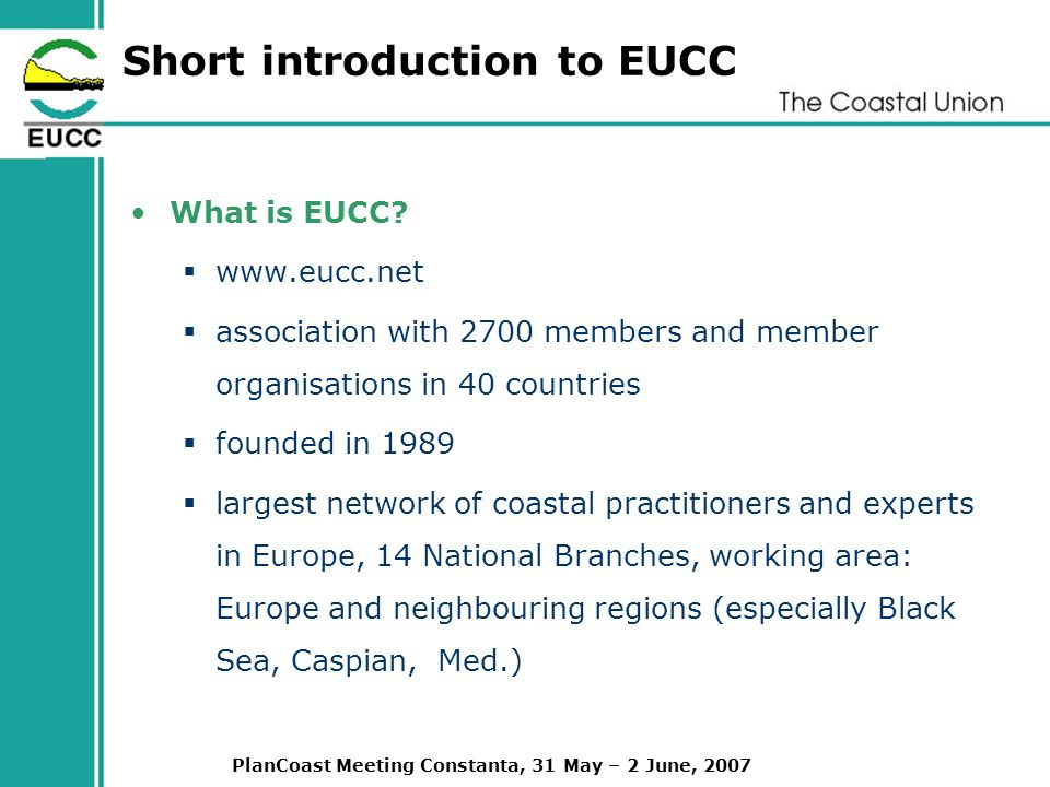 PlanCoast Meeting Constanta, 31 May – 2 June, 2007 Short introduction to EUCC What is EUCC.
