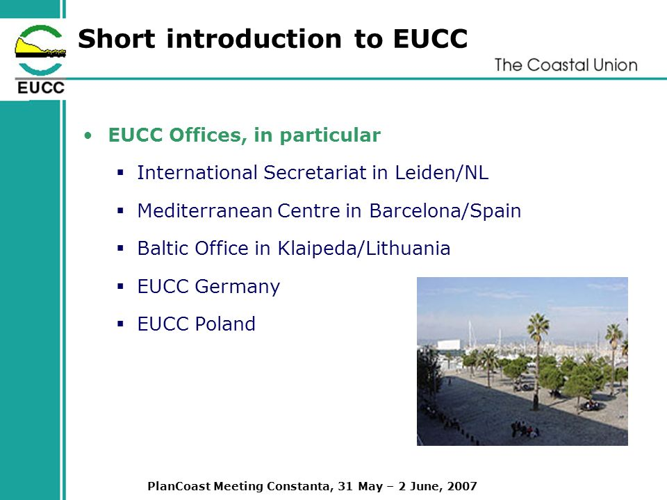 PlanCoast Meeting Constanta, 31 May – 2 June, 2007 Short introduction to EUCC EUCC Offices, in particular International Secretariat in Leiden/NL Mediterranean Centre in Barcelona/Spain Baltic Office in Klaipeda/Lithuania EUCC Germany EUCC Poland