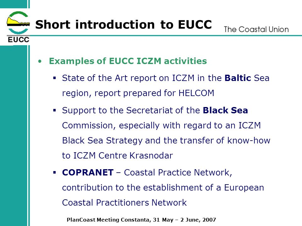 PlanCoast Meeting Constanta, 31 May – 2 June, 2007 Short introduction to EUCC Examples of EUCC ICZM activities State of the Art report on ICZM in the Baltic Sea region, report prepared for HELCOM Support to the Secretariat of the Black Sea Commission, especially with regard to an ICZM Black Sea Strategy and the transfer of know-how to ICZM Centre Krasnodar COPRANET – Coastal Practice Network, contribution to the establishment of a European Coastal Practitioners Network