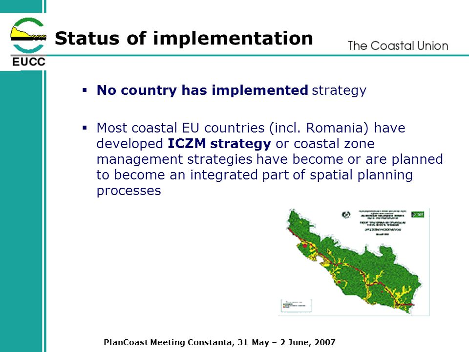 PlanCoast Meeting Constanta, 31 May – 2 June, 2007 Status of implementation No country has implemented strategy Most coastal EU countries (incl.