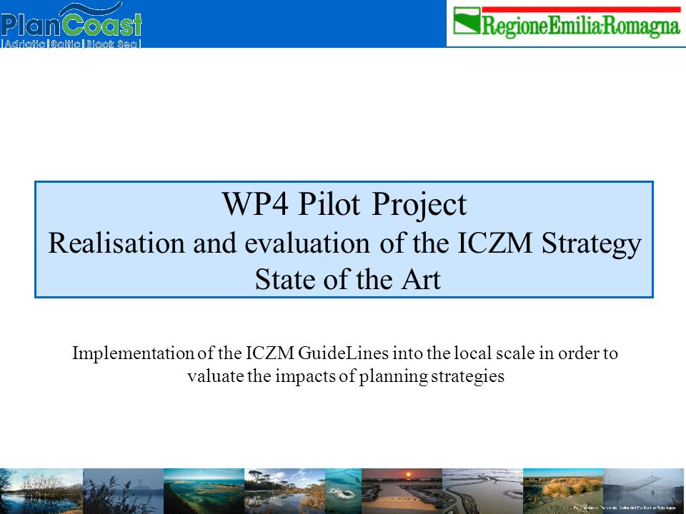 WP4 Pilot Project Realisation and evaluation of the ICZM Strategy State of the Art Implementation of the ICZM GuideLines into the local scale in order to valuate the impacts of planning strategies