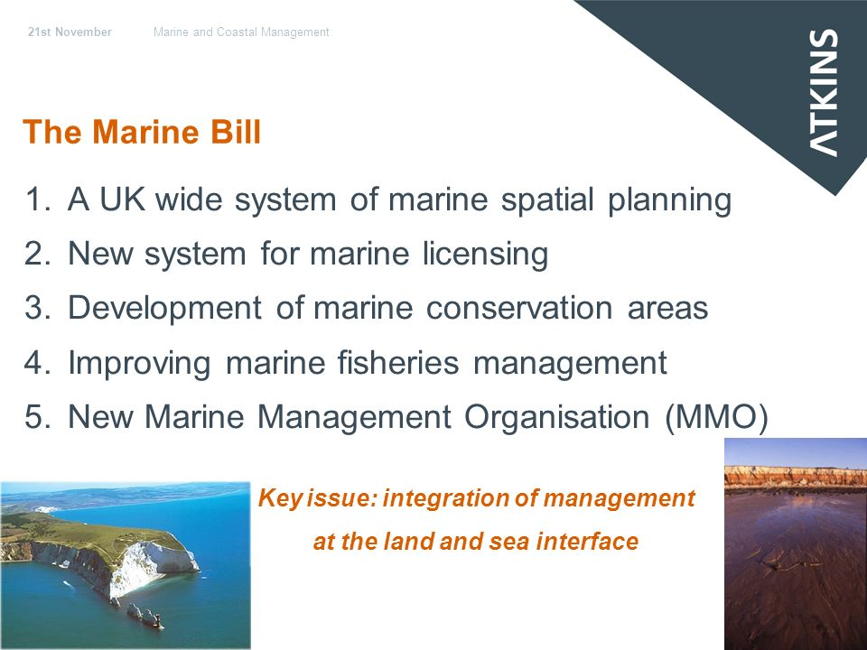 21st NovemberMarine and Coastal Management The Marine Bill 1.A UK wide system of marine spatial planning 2.New system for marine licensing 3.Development of marine conservation areas 4.Improving marine fisheries management 5.New Marine Management Organisation (MMO) Key issue: integration of management at the land and sea interface