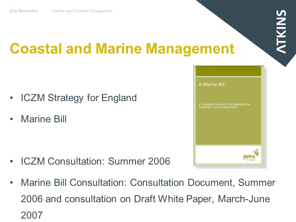 21st NovemberMarine and Coastal Management Coastal and Marine Management ICZM Strategy for England Marine Bill ICZM Consultation: Summer 2006 Marine Bill Consultation: Consultation Document, Summer 2006 and consultation on Draft White Paper, March-June 2007