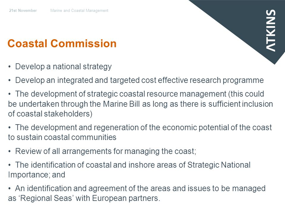 21st NovemberMarine and Coastal Management Coastal Commission Develop a national strategy Develop an integrated and targeted cost effective research programme The development of strategic coastal resource management (this could be undertaken through the Marine Bill as long as there is sufficient inclusion of coastal stakeholders) The development and regeneration of the economic potential of the coast to sustain coastal communities Review of all arrangements for managing the coast; The identification of coastal and inshore areas of Strategic National Importance; and An identification and agreement of the areas and issues to be managed as Regional Seas with European partners.