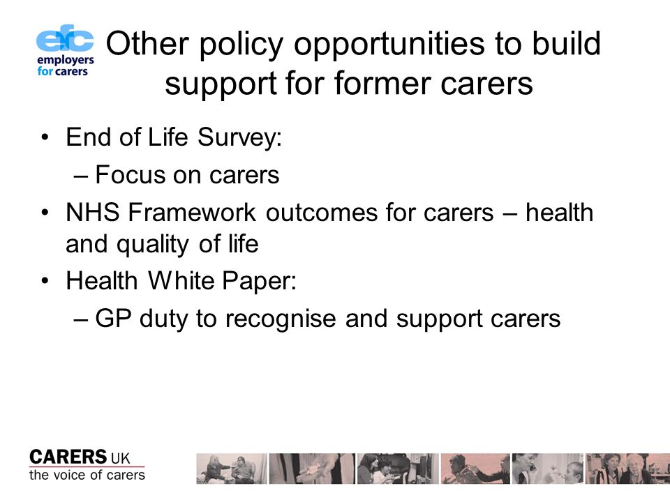 Other policy opportunities to build support for former carers End of Life Survey: –Focus on carers NHS Framework outcomes for carers – health and quality of life Health White Paper: –GP duty to recognise and support carers