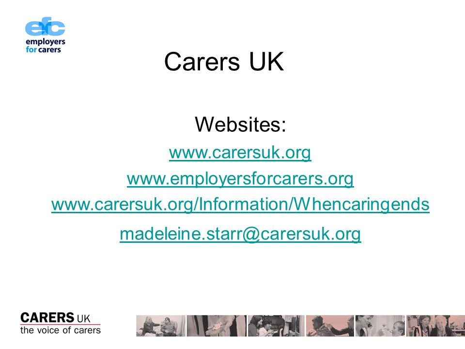 Carers UK Websites: www.carersuk.org www.employersforcarers.org www.carersuk.org/Information/Whencaringends madeleine.starr@carersuk.org