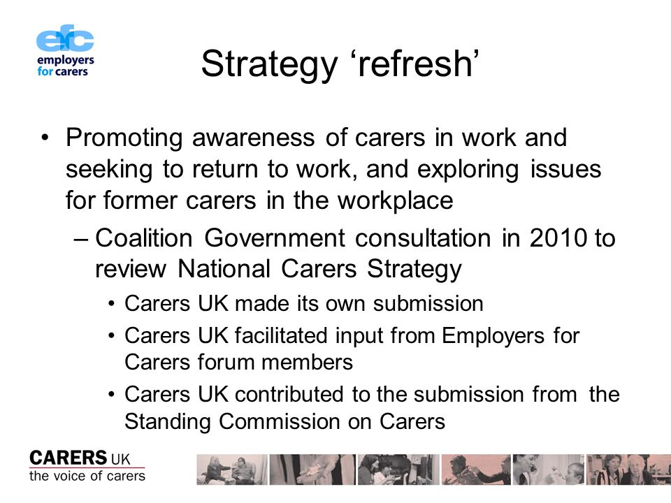 Strategy refresh Promoting awareness of carers in work and seeking to return to work, and exploring issues for former carers in the workplace –Coalition Government consultation in 2010 to review National Carers Strategy Carers UK made its own submission Carers UK facilitated input from Employers for Carers forum members Carers UK contributed to the submission from the Standing Commission on Carers