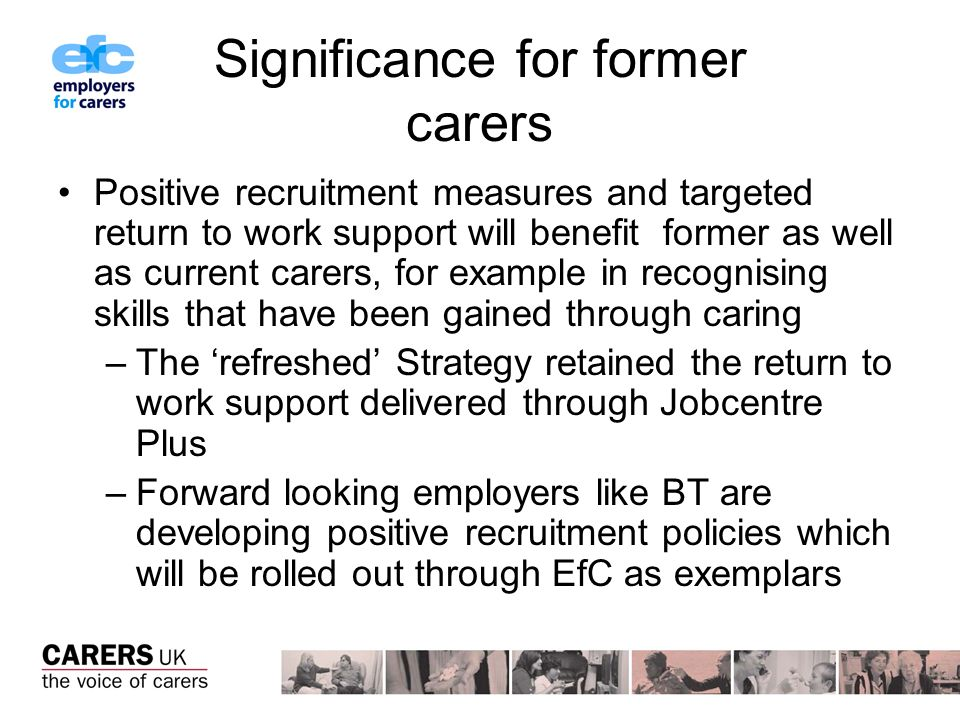 Significance for former carers Positive recruitment measures and targeted return to work support will benefit former as well as current carers, for example in recognising skills that have been gained through caring –The refreshed Strategy retained the return to work support delivered through Jobcentre Plus –Forward looking employers like BT are developing positive recruitment policies which will be rolled out through EfC as exemplars