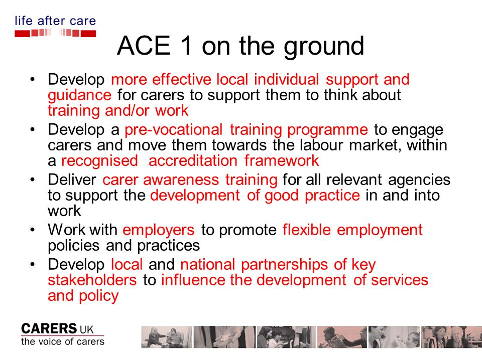 ACE 1 on the ground Develop more effective local individual support and guidance for carers to support them to think about training and/or work Develop a pre-vocational training programme to engage carers and move them towards the labour market, within a recognised accreditation framework Deliver carer awareness training for all relevant agencies to support the development of good practice in and into work Work with employers to promote flexible employment policies and practices Develop local and national partnerships of key stakeholders to influence the development of services and policy