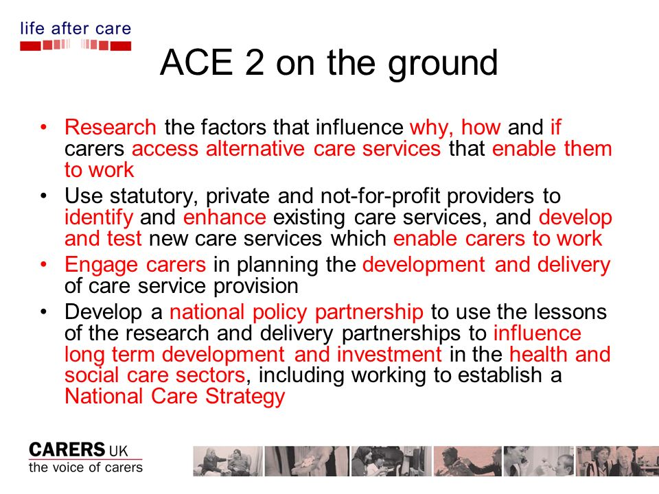 ACE 2 on the ground Research the factors that influence why, how and if carers access alternative care services that enable them to work Use statutory, private and not-for-profit providers to identify and enhance existing care services, and develop and test new care services which enable carers to work Engage carers in planning the development and delivery of care service provision Develop a national policy partnership to use the lessons of the research and delivery partnerships to influence long term development and investment in the health and social care sectors, including working to establish a National Care Strategy
