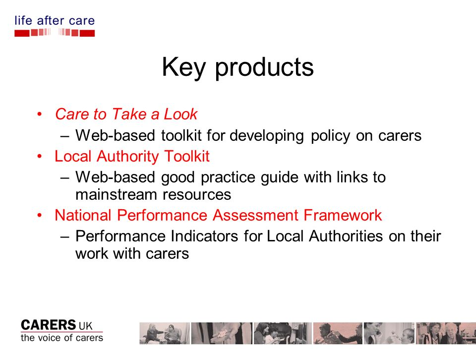 Key products Care to Take a Look –Web-based toolkit for developing policy on carers Local Authority Toolkit –Web-based good practice guide with links to mainstream resources National Performance Assessment Framework –Performance Indicators for Local Authorities on their work with carers