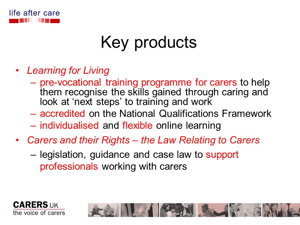 Key products Learning for Living –pre-vocational training programme for carers to help them recognise the skills gained through caring and look at next steps to training and work –accredited on the National Qualifications Framework –individualised and flexible online learning Carers and their Rights – the Law Relating to Carers –legislation, guidance and case law to support professionals working with carers