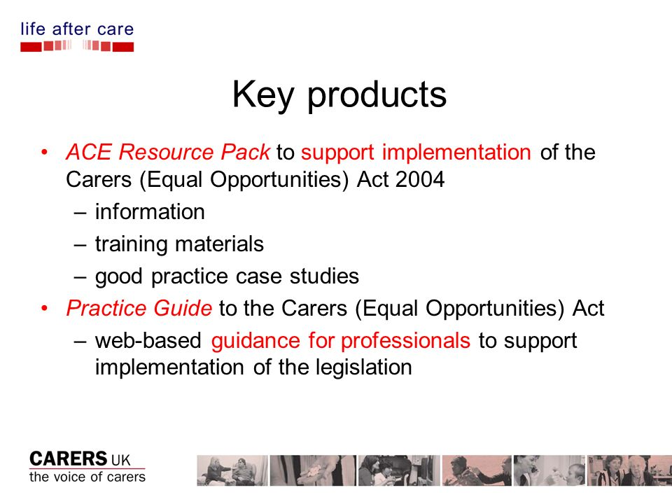 Key products ACE Resource Pack to support implementation of the Carers (Equal Opportunities) Act 2004 –information –training materials –good practice case studies Practice Guide to the Carers (Equal Opportunities) Act –web-based guidance for professionals to support implementation of the legislation
