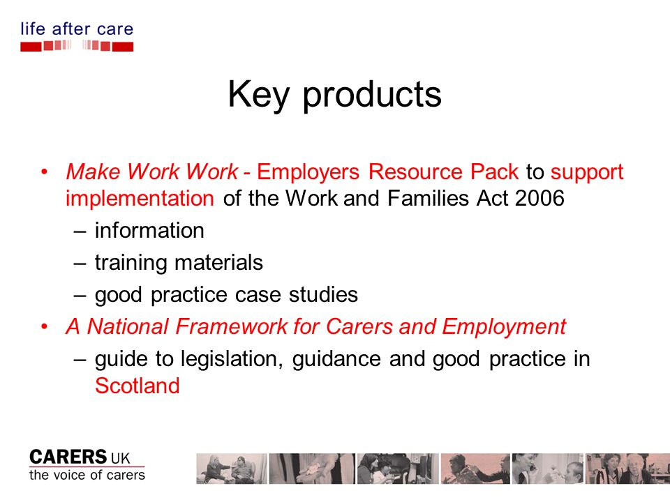 Key products Make Work Work - Employers Resource Pack to support implementation of the Work and Families Act 2006 –information –training materials –good practice case studies A National Framework for Carers and Employment –guide to legislation, guidance and good practice in Scotland