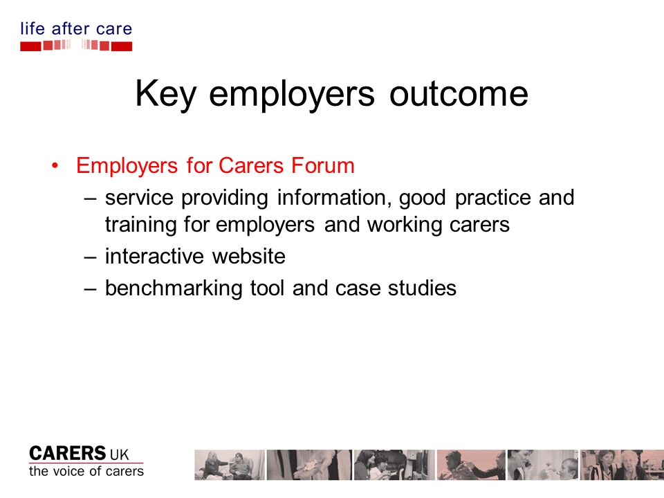 Key employers outcome Employers for Carers Forum –service providing information, good practice and training for employers and working carers –interactive website –benchmarking tool and case studies