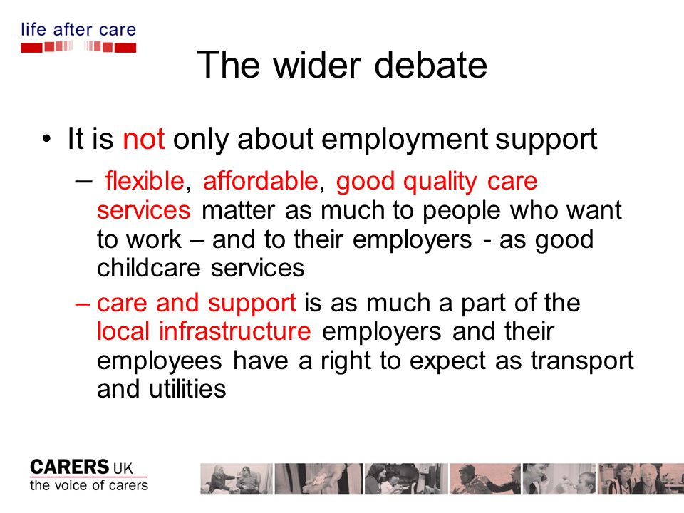 The wider debate It is not only about employment support – flexible, affordable, good quality care services matter as much to people who want to work – and to their employers - as good childcare services –care and support is as much a part of the local infrastructure employers and their employees have a right to expect as transport and utilities