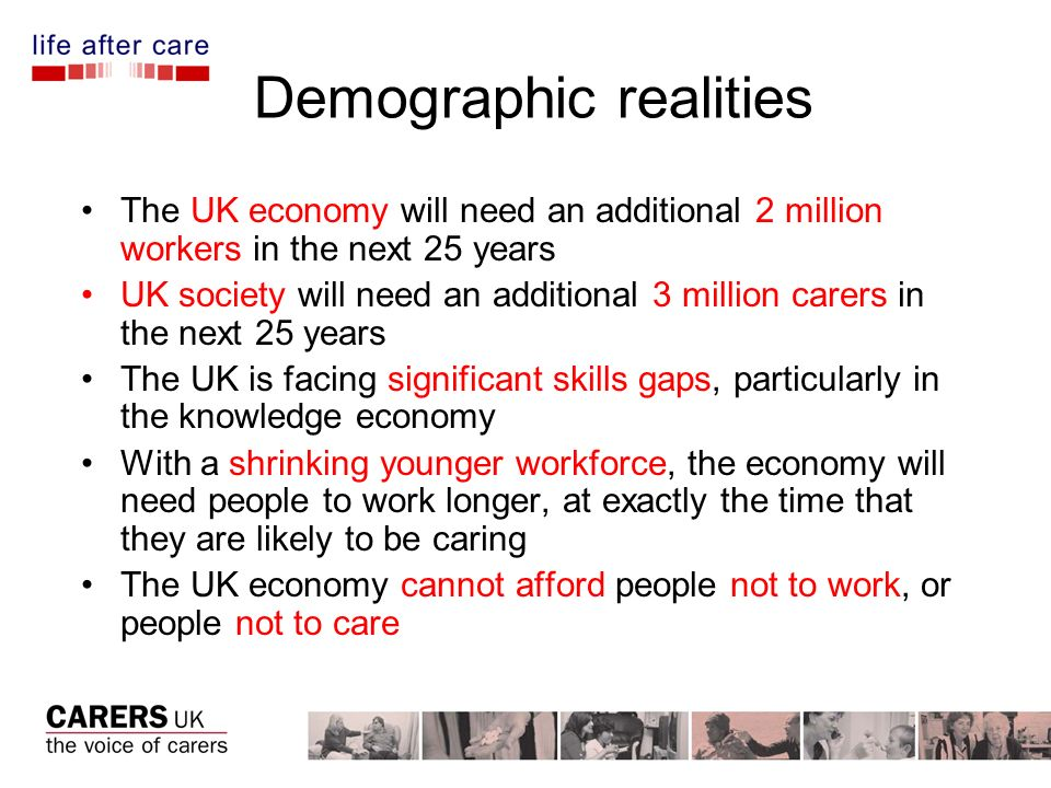 Demographic realities The UK economy will need an additional 2 million workers in the next 25 years UK society will need an additional 3 million carers in the next 25 years The UK is facing significant skills gaps, particularly in the knowledge economy With a shrinking younger workforce, the economy will need people to work longer, at exactly the time that they are likely to be caring The UK economy cannot afford people not to work, or people not to care