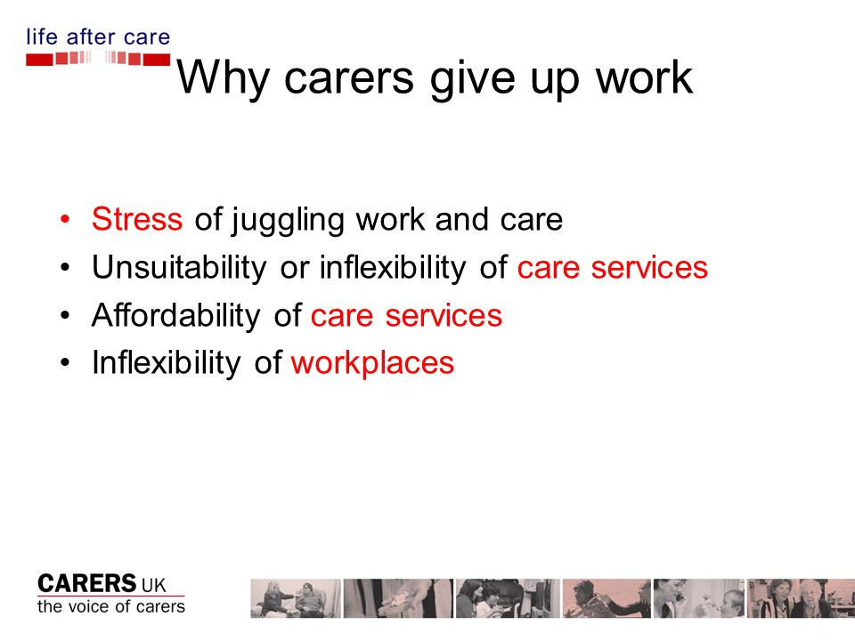 Why carers give up work Stress of juggling work and care Unsuitability or inflexibility of care services Affordability of care services Inflexibility of workplaces