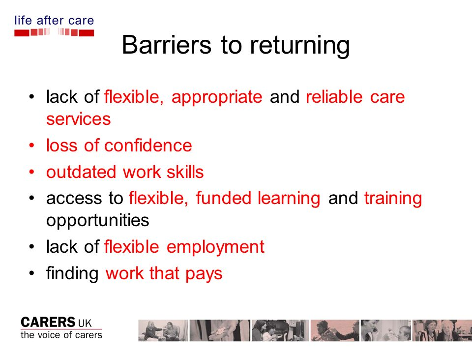 Barriers to returning lack of flexible, appropriate and reliable care services loss of confidence outdated work skills access to flexible, funded learning and training opportunities lack of flexible employment finding work that pays
