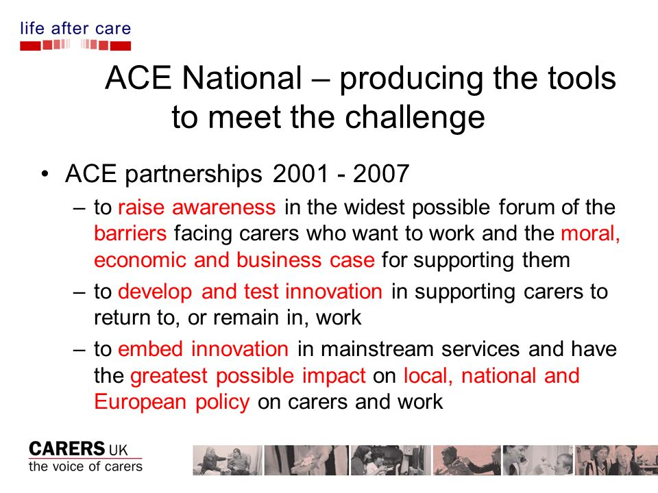 ACE National – producing the tools to meet the challenge ACE partnerships –to raise awareness in the widest possible forum of the barriers facing carers who want to work and the moral, economic and business case for supporting them –to develop and test innovation in supporting carers to return to, or remain in, work –to embed innovation in mainstream services and have the greatest possible impact on local, national and European policy on carers and work