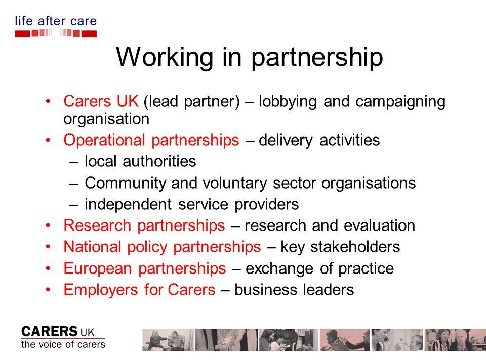 Working in partnership Carers UK (lead partner) – lobbying and campaigning organisation Operational partnerships – delivery activities –local authorities –Community and voluntary sector organisations –independent service providers Research partnerships – research and evaluation National policy partnerships – key stakeholders European partnerships – exchange of practice Employers for Carers – business leaders