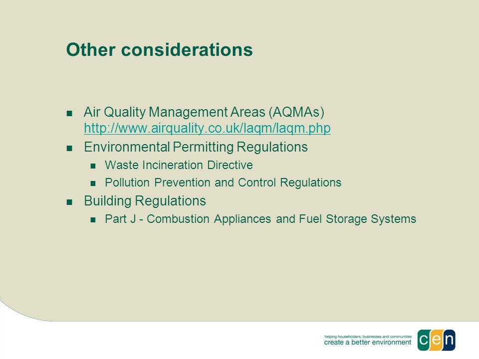 Other considerations Air Quality Management Areas (AQMAs) http://www.airquality.co.uk/laqm/laqm.php http://www.airquality.co.uk/laqm/laqm.php Environmental Permitting Regulations Waste Incineration Directive Pollution Prevention and Control Regulations Building Regulations Part J - Combustion Appliances and Fuel Storage Systems