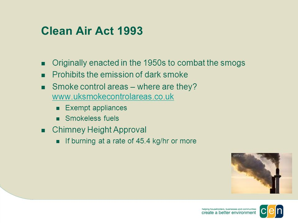 Clean Air Act 1993 Originally enacted in the 1950s to combat the smogs Prohibits the emission of dark smoke Smoke control areas – where are they.