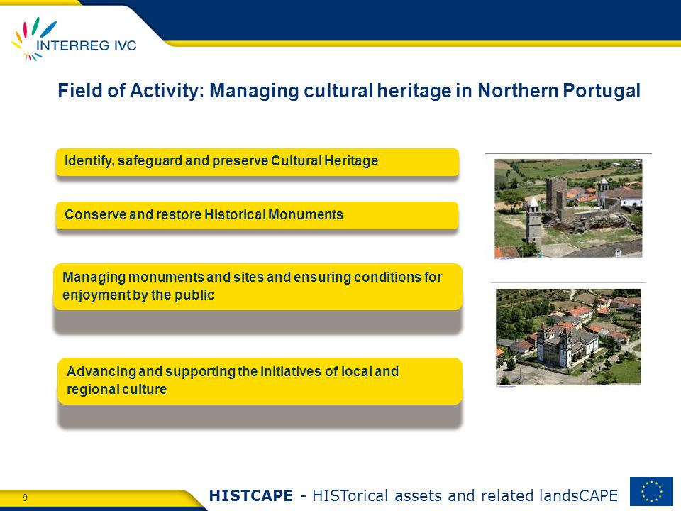 9 HISTCAPE - HISTorical assets and related landsCAPE Field of Activity: Managing cultural heritage in Northern Portugal Identify, safeguard and preserve Cultural Heritage Conserve and restore Historical Monuments Advancing and supporting the initiatives of local and regional culture Managing monuments and sites and ensuring conditions for enjoyment by the public