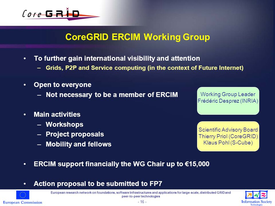 European research network on foundations, software Infrastructures and applications for large-scale, distributed GRID and peer-to-peer technologies - 16 - CoreGRID ERCIM Working Group To further gain international visibility and attention –Grids, P2P and Service computing (in the context of Future Internet) Open to everyone –Not necessary to be a member of ERCIM Main activities –Workshops –Project proposals –Mobility and fellows ERCIM support financially the WG Chair up to 15,000 Action proposal to be submitted to FP7 Scientific Advisory Board Thierry Priol (CoreGRID) Klaus Pohl (S-Cube) Working Group Leader Frédéric Desprez (INRIA)