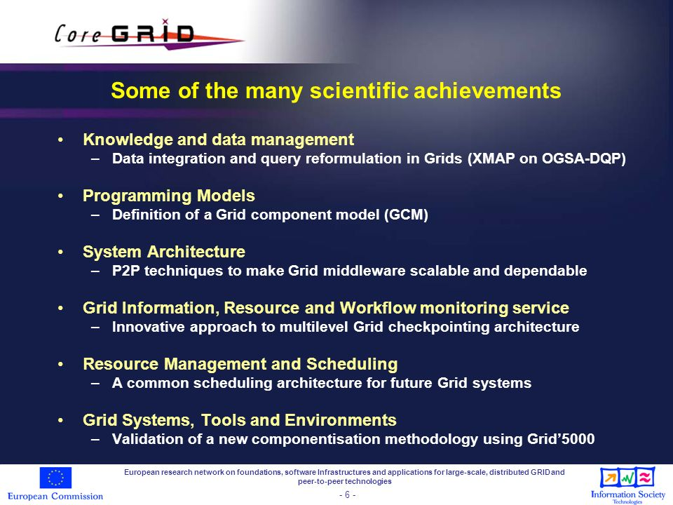 European research network on foundations, software Infrastructures and applications for large-scale, distributed GRID and peer-to-peer technologies - 6 - Some of the many scientific achievements Knowledge and data management –Data integration and query reformulation in Grids (XMAP on OGSA-DQP) Programming Models –Definition of a Grid component model (GCM) System Architecture –P2P techniques to make Grid middleware scalable and dependable Grid Information, Resource and Workflow monitoring service –Innovative approach to multilevel Grid checkpointing architecture Resource Management and Scheduling –A common scheduling architecture for future Grid systems Grid Systems, Tools and Environments –Validation of a new componentisation methodology using Grid5000