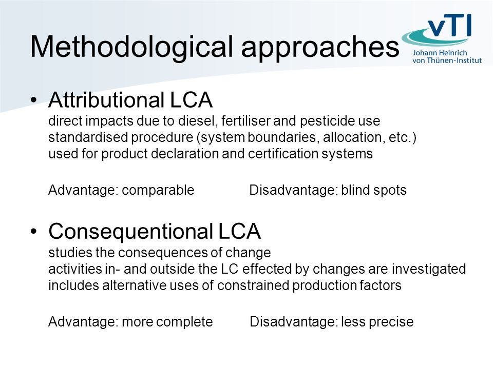 Methodological approaches Attributional LCA direct impacts due to diesel, fertiliser and pesticide use standardised procedure (system boundaries, allocation, etc.) used for product declaration and certification systems Advantage: comparable Disadvantage: blind spots Consequentional LCA studies the consequences of change activities in- and outside the LC effected by changes are investigated includes alternative uses of constrained production factors Advantage: more complete Disadvantage: less precise
