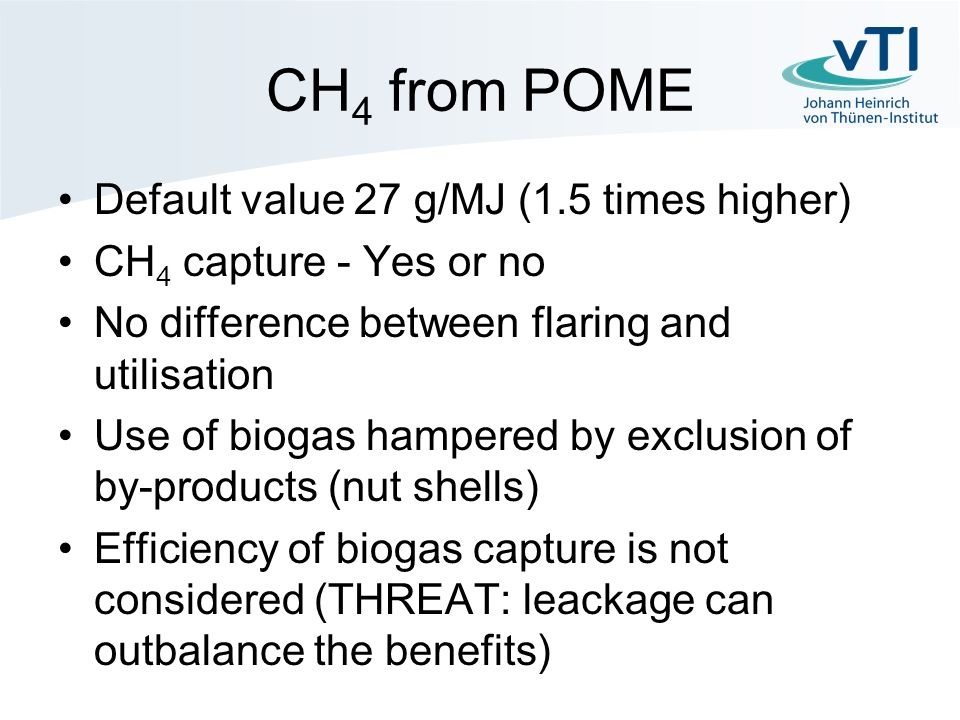 CH 4 from POME Default value 27 g/MJ (1.5 times higher) CH 4 capture - Yes or no No difference between flaring and utilisation Use of biogas hampered by exclusion of by-products (nut shells) Efficiency of biogas capture is not considered (THREAT: leackage can outbalance the benefits)
