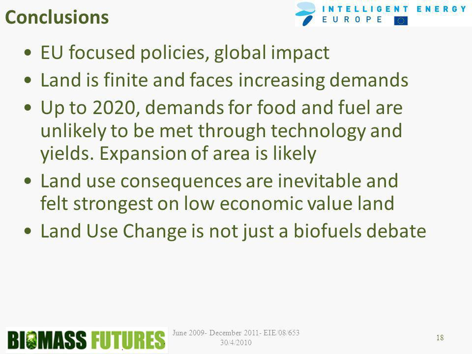 June December EIE/08/653 30/4/2010 Conclusions EU focused policies, global impact Land is finite and faces increasing demands Up to 2020, demands for food and fuel are unlikely to be met through technology and yields.