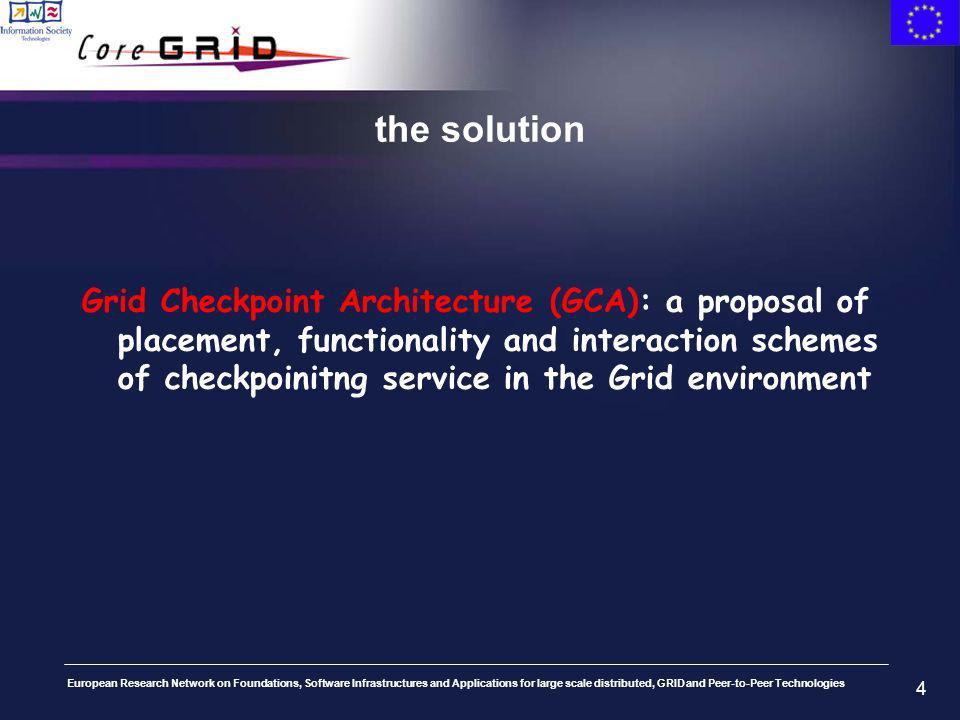 European Research Network on Foundations, Software Infrastructures and Applications for large scale distributed, GRID and Peer-to-Peer Technologies 4 the solution Grid Checkpoint Architecture (GCA): a proposal of placement, functionality and interaction schemes of checkpoinitng service in the Grid environment