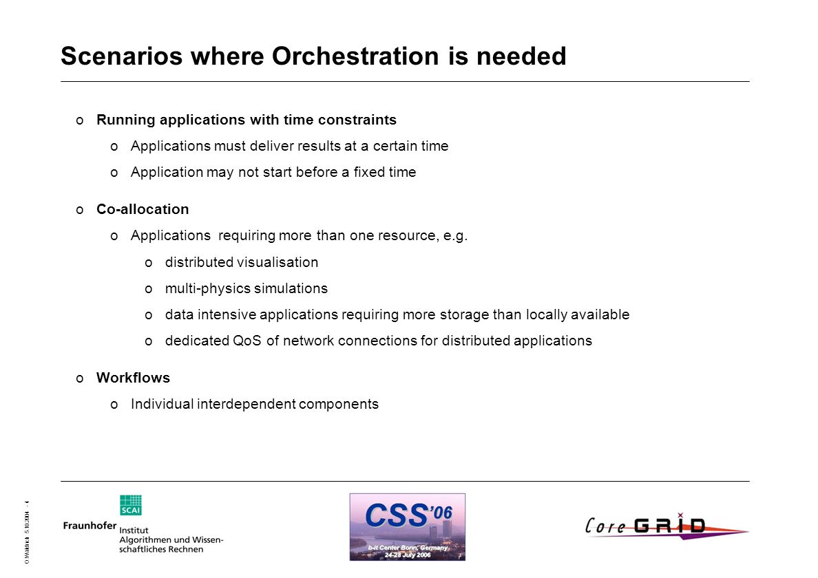 O.Wäldrich 5.10.2004 - 4 Scenarios where Orchestration is needed oRunning applications with time constraints oApplications must deliver results at a certain time oApplication may not start before a fixed time oCo-allocation oApplications requiring more than one resource, e.g.