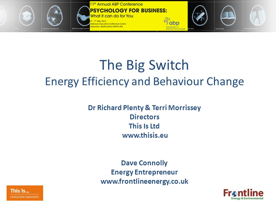 The Big Switch Energy Efficiency and Behaviour Change Dr Richard Plenty & Terri Morrissey Directors This Is Ltd www.thisis.eu Dave Connolly Energy Entrepreneur www.frontlineenergy.co.uk