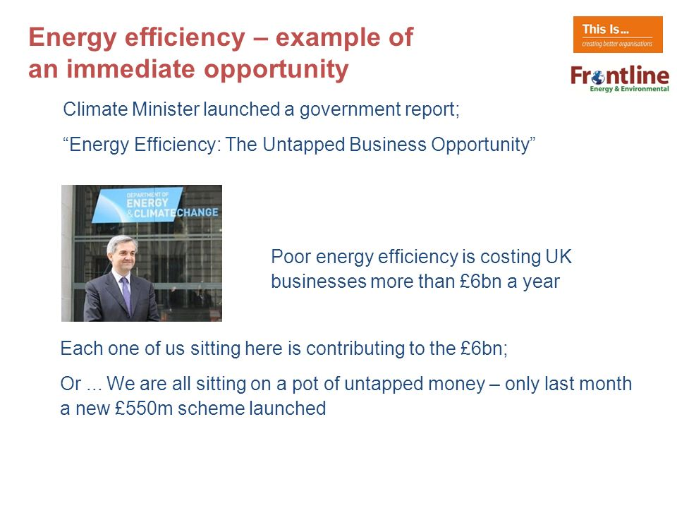 Climate Minister launched a government report; Energy Efficiency: The Untapped Business Opportunity Energy efficiency – example of an immediate opportunity Poor energy efficiency is costing UK businesses more than £6bn a year Each one of us sitting here is contributing to the £6bn; Or...