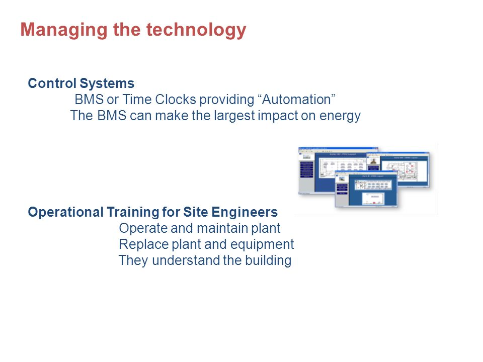 Control Systems BMS or Time Clocks providing Automation The BMS can make the largest impact on energy Operational Training for Site Engineers Operate and maintain plant Replace plant and equipment They understand the building Managing the technology