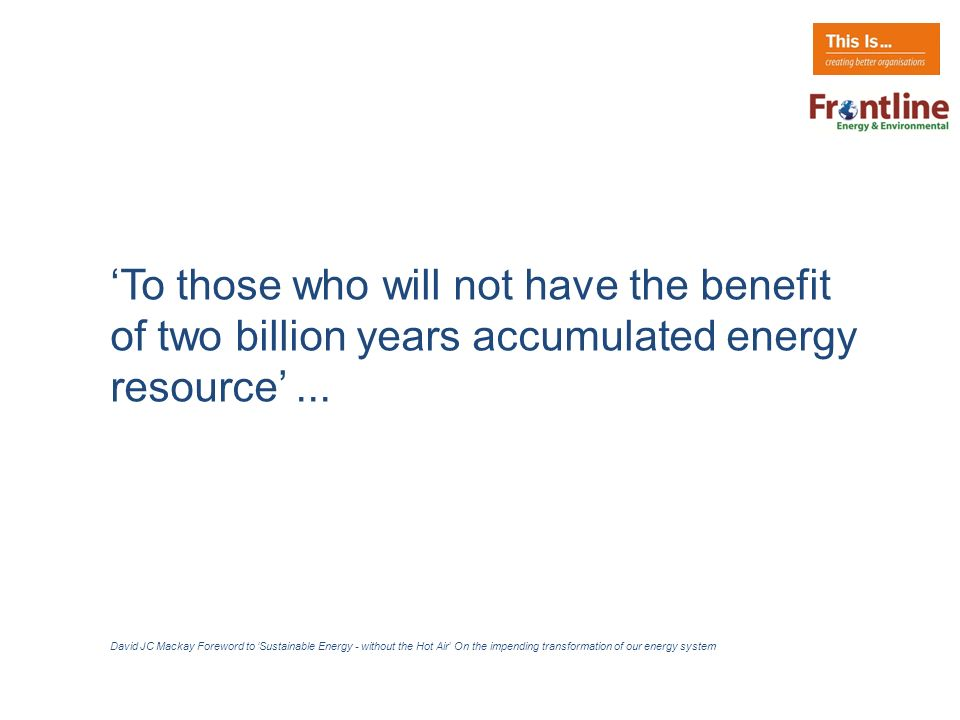 To those who will not have the benefit of two billion years accumulated energy resource...