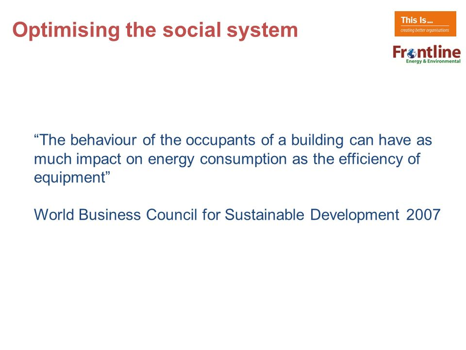 The behaviour of the occupants of a building can have as much impact on energy consumption as the efficiency of equipment World Business Council for Sustainable Development 2007 Optimising the social system