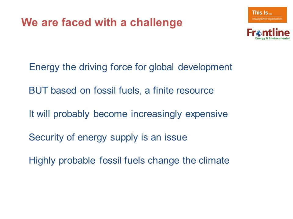 Energy the driving force for global development BUT based on fossil fuels, a finite resource It will probably become increasingly expensive Security of energy supply is an issue Highly probable fossil fuels change the climate We are faced with a challenge