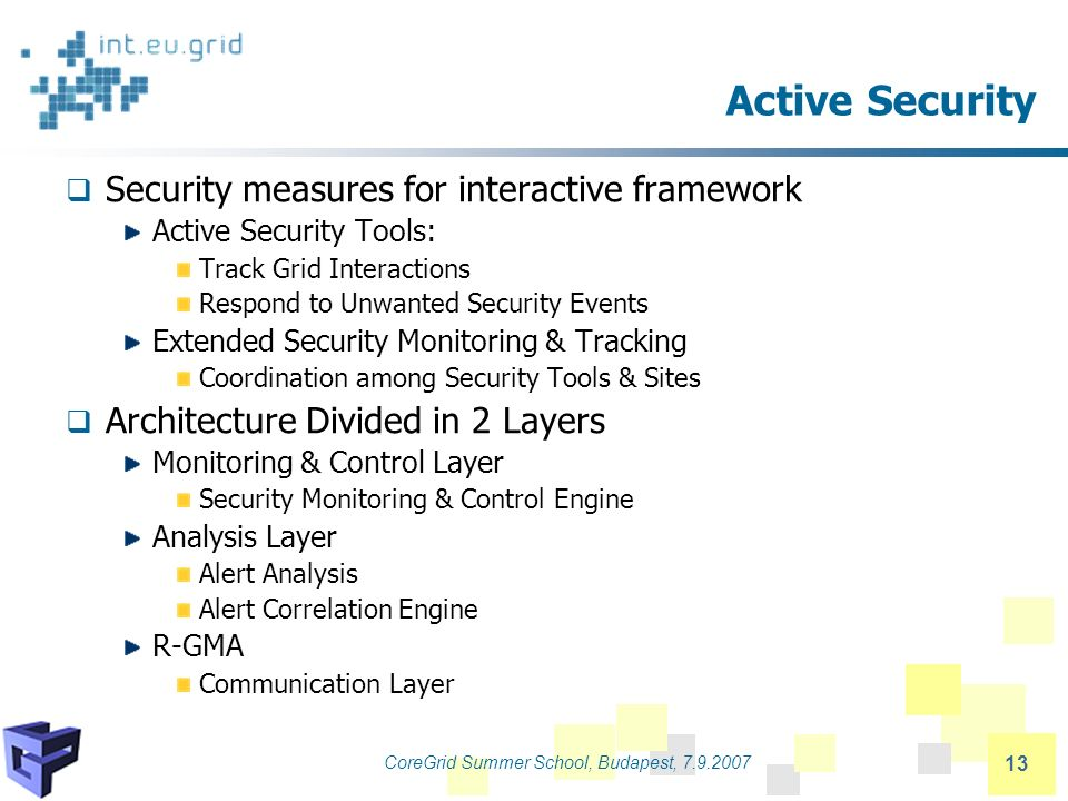 CoreGrid Summer School, Budapest, 7.9.2007 13 Active Security Security measures for interactive framework Active Security Tools: Track Grid Interactions Respond to Unwanted Security Events Extended Security Monitoring & Tracking Coordination among Security Tools & Sites Architecture Divided in 2 Layers Monitoring & Control Layer Security Monitoring & Control Engine Analysis Layer Alert Analysis Alert Correlation Engine R-GMA Communication Layer