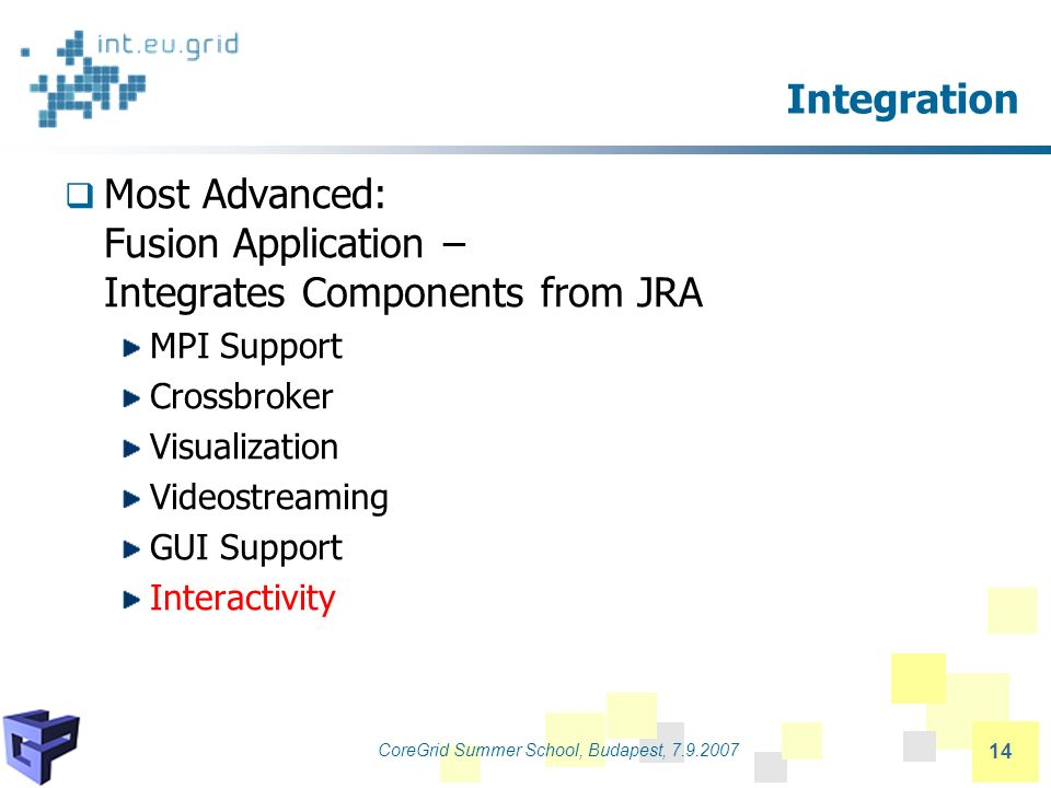CoreGrid Summer School, Budapest, 7.9.2007 14 Integration Most Advanced: Fusion Application – Integrates Components from JRA MPI Support Crossbroker Visualization Videostreaming GUI Support Interactivity