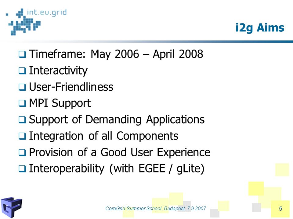 CoreGrid Summer School, Budapest, 7.9.2007 5 i2g Aims Timeframe: May 2006 – April 2008 Interactivity User-Friendliness MPI Support Support of Demanding Applications Integration of all Components Provision of a Good User Experience Interoperability (with EGEE / gLite)