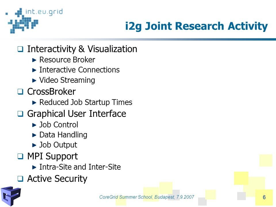 CoreGrid Summer School, Budapest, 7.9.2007 6 i2g Joint Research Activity Interactivity & Visualization Resource Broker Interactive Connections Video Streaming CrossBroker Reduced Job Startup Times Graphical User Interface Job Control Data Handling Job Output MPI Support Intra-Site and Inter-Site Active Security