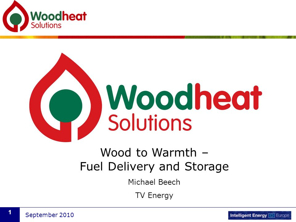 September 2010 1 Wood to Warmth – Fuel Delivery and Storage Michael Beech TV Energy