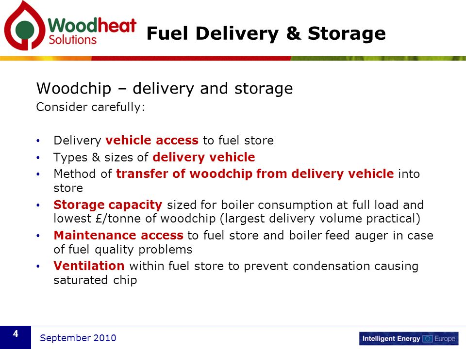 September 2010 4 Fuel Delivery & Storage Woodchip – delivery and storage Consider carefully: Delivery vehicle access to fuel store Types & sizes of delivery vehicle Method of transfer of woodchip from delivery vehicle into store Storage capacity sized for boiler consumption at full load and lowest £/tonne of woodchip (largest delivery volume practical) Maintenance access to fuel store and boiler feed auger in case of fuel quality problems Ventilation within fuel store to prevent condensation causing saturated chip