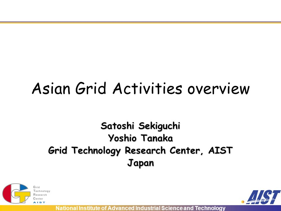 National Institute of Advanced Industrial Science and Technology Asian Grid Activities overview Satoshi Sekiguchi Yoshio Tanaka Grid Technology Research Center, AIST Japan