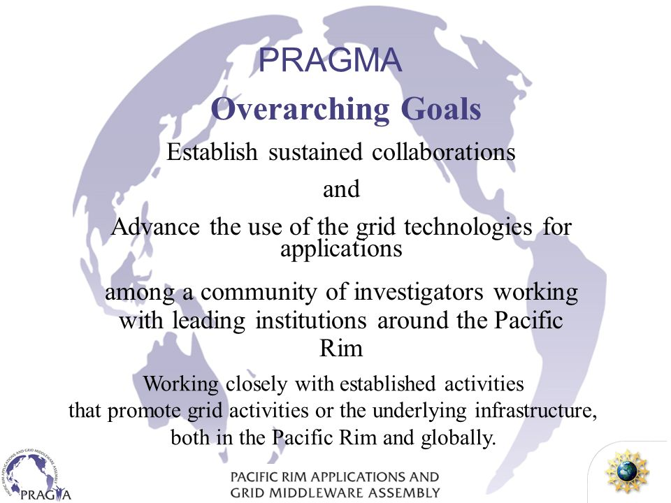 Overarching Goals Establish sustained collaborations and Advance the use of the grid technologies for applications among a community of investigators working with leading institutions around the Pacific Rim PRAGMA Working closely with established activities that promote grid activities or the underlying infrastructure, both in the Pacific Rim and globally.